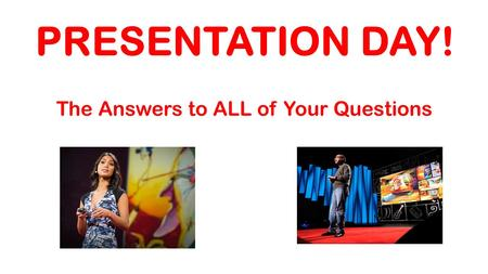 PRESENTATION DAY! The Answers to ALL of Your Questions.