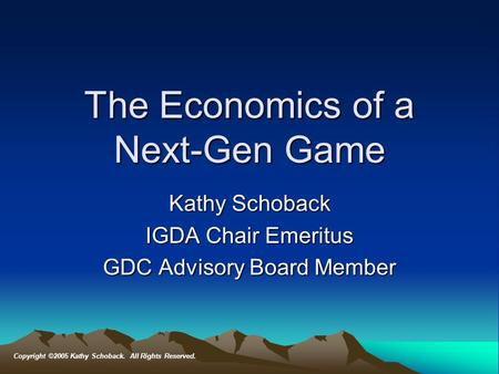 The Economics of a Next-Gen Game Kathy Schoback IGDA Chair Emeritus GDC Advisory Board Member Copyright ©2005 Kathy Schoback. All Rights Reserved.