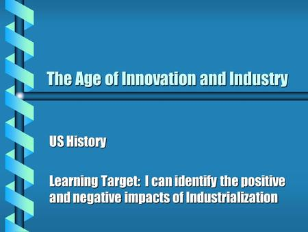 The Age of Innovation and Industry US History Learning Target: I can identify the positive and negative impacts of Industrialization.