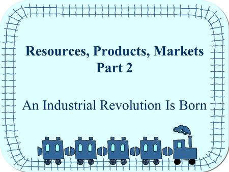 Resources, Products, Markets Part 2 An Industrial Revolution Is Born.