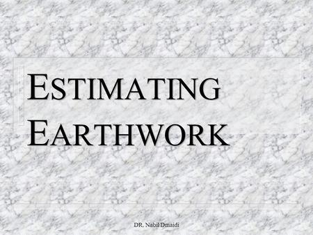DR. Nabil Dmaidi E STIMATING E ARTHWORK. DR. Nabil Dmaidi Estimating Earthwork Earthwork includes: n 1.Excavation n 2.Grading: Moving earth to change.