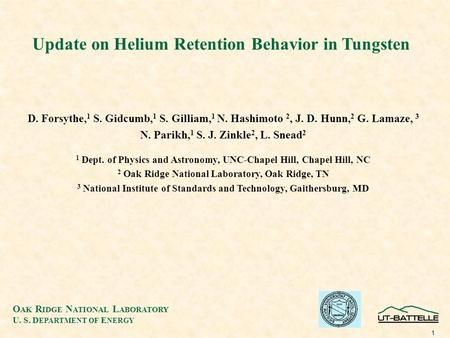 O AK R IDGE N ATIONAL L ABORATORY U. S. D EPARTMENT OF E NERGY 1 Update on Helium Retention Behavior in Tungsten D. Forsythe, 1 S. Gidcumb, 1 S. Gilliam,