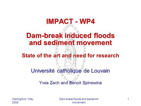Wallingford - May 2002 Dam-break floods and sediemnt movement 1 IMPACT - WP4 Dam-break induced floods and sediment movement IMPACT - WP4 Dam-break induced.