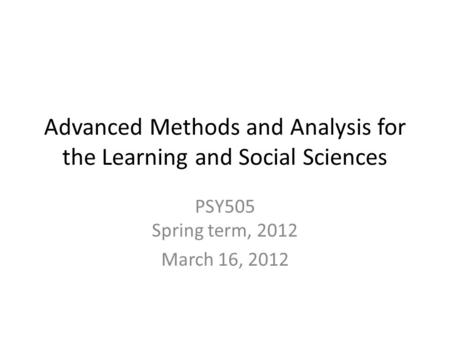 Advanced Methods and Analysis for the Learning and Social Sciences PSY505 Spring term, 2012 March 16, 2012.