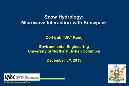 "Snow Hydrology: Microwave Interaction with Snowpack Do-Hyuk ""DK"" Kang Environmental Engineering University of Northern British Columbia December 5 th,"