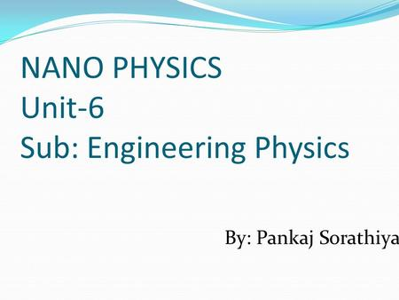 NANO PHYSICS Unit-6 Sub: Engineering Physics By: Pankaj Sorathiya.