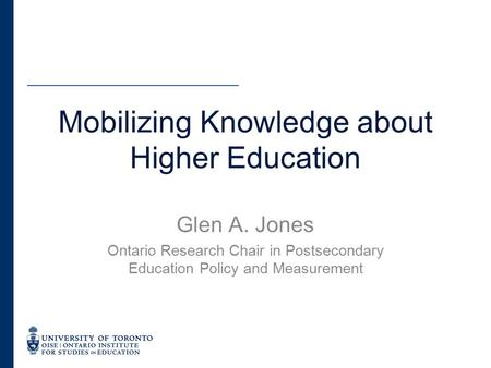 Glen A. Jones Ontario Research Chair in Postsecondary Education Policy and Measurement Mobilizing Knowledge about Higher Education.