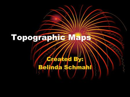 Topographic Maps Created By: Belinda Schmahl. Table of Contents 1.Topographic Maps defined 2.Constructing Topographic Maps a.Elevation b.Contour Lines.