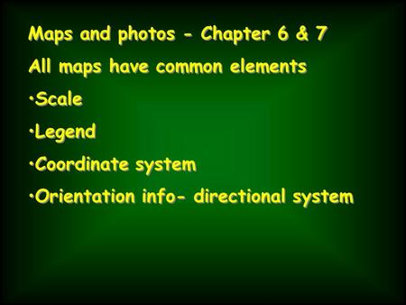 Maps and photos - Chapter 6 & 7 All maps have common elements Scale Legend Coordinate system Orientation info- directional system Maps and photos - Chapter.