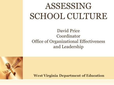 West Virginia Department of Education ASSESSING SCHOOL CULTURE David Price Coordinator Office of Organizational Effectiveness and Leadership.