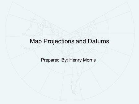 Map Projections and Datums Prepared By: Henry Morris.