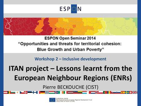 Workshop 2 – Inclusive development ITAN project – Lessons learnt from the European Neighbour Regions (ENRs) Pierre BECKOUCHE (CIST) ESPON Open Seminar.