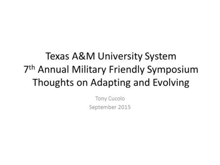 Texas A&M University System 7 th Annual Military Friendly Symposium Thoughts on Adapting and Evolving Tony Cucolo September 2015.