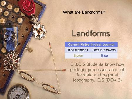 Landforms E.8.C.5 Students know how geologic processes account for state and regional topography. E/S (DOK 2) What are Landforms? Cornell Notes in your.
