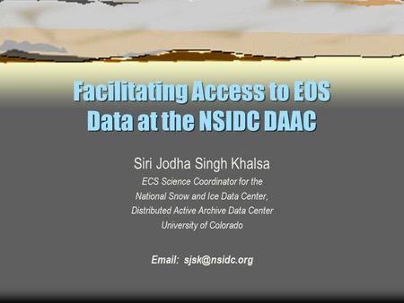 Facilitating Access to EOS Data at the NSIDC DAAC Siri Jodha Singh Khalsa ECS Science Coordinator for the National Snow and Ice Data Center, Distributed.