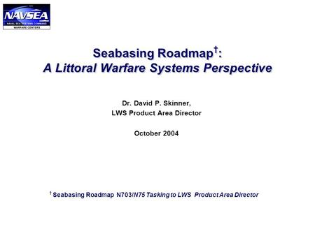Seabasing Roadmap † : A Littoral Warfare Systems Perspective Dr. David P. Skinner, LWS Product Area Director October 2004 † Seabasing Roadmap N703/N75.