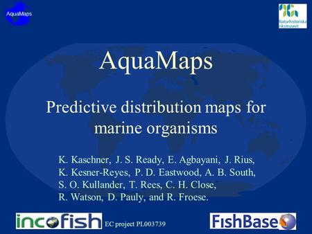 AquaMaps Predictive distribution maps for marine organisms K. Kaschner, J. S. Ready, E. Agbayani, J. Rius, K. Kesner-Reyes, P. D. Eastwood, A. B. South,