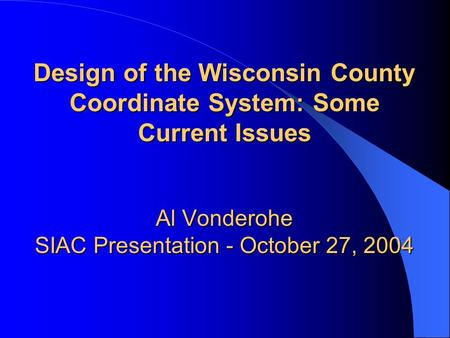 Design of the Wisconsin County Coordinate System: Some Current Issues Al Vonderohe SIAC Presentation - October 27, 2004.