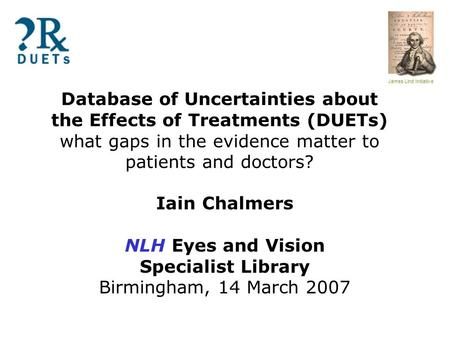 James Lind Initiative Database of Uncertainties about the Effects of Treatments (DUETs) what gaps in the evidence matter to patients and doctors? Iain.