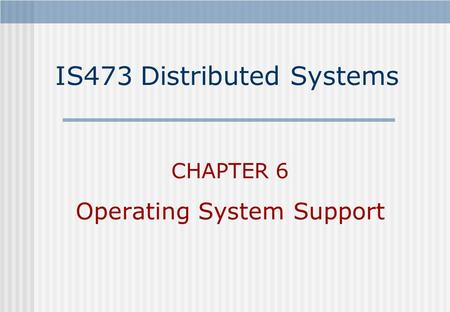 IS473 Distributed Systems CHAPTER 6 Operating System Support.