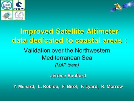 Validation over the Northwestern Mediterranean Sea (MAP team) Jérôme Bouffard Y. Ménard, L. Roblou, F. Birol, F. Lyard, R. Morrow Improved Satellite Altimeter.