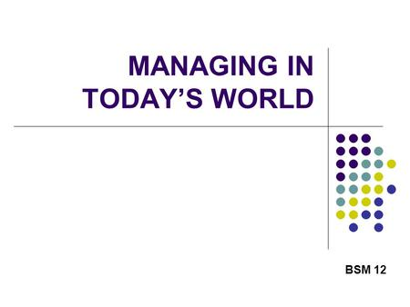 MANAGING IN TODAY'S WORLD BSM 12. 2 THE CHANGING ECONOMY One of the biggest problems in managing an organization today is failing to adapt to the changing.