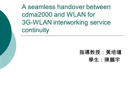 A seamless handover between cdma2000 and WLAN for 3G-WLAN interworking service continuity 指導教授:黃培壝 學生:陳鵬宇.