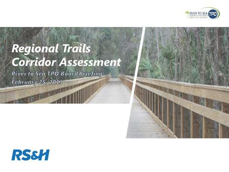 Regional Trails Corridor Assessment. Project Goals »Complete the regional trails network in the TPO Planning Area and advance the Florida Greenways and.