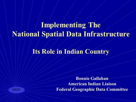 NSDI Implementing The National Spatial Data Infrastructure Its Role in Indian Country Bonnie Gallahan American Indian Liaison Federal Geographic Data Committee.