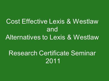 Cost Effective Lexis & Westlaw and Alternatives to Lexis & Westlaw Research Certificate Seminar 2011.