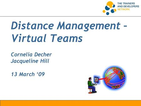 Distance Management – Virtual Teams Cornelia Decher Jacqueline Hill 13 March '09.
