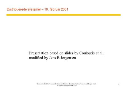 Instructor's Guide for Coulouris, Dollimore and Kindberg Distributed Systems: Concepts and Design Edn. 3 © Addison-Wesley Publishers 2000 1 Distribuerede.