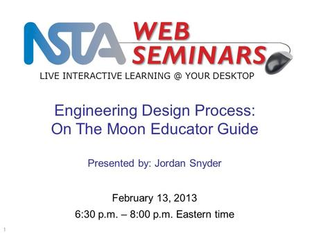 LIVE INTERACTIVE YOUR DESKTOP Start recording—title slide—1 of 3 1 February 13, 2013 6:30 p.m. – 8:00 p.m. Eastern time Engineering Design Process: