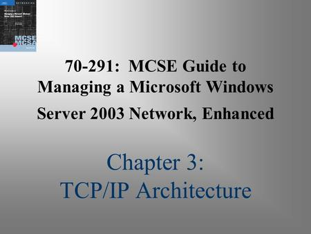 70-291: MCSE Guide to Managing a Microsoft Windows Server 2003 Network, Enhanced Chapter 3: TCP/IP Architecture.