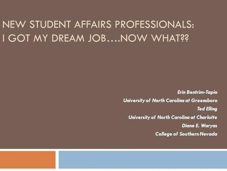NEW STUDENT AFFAIRS PROFESSIONALS: I GOT MY DREAM JOB….NOW WHAT?? Erin Bentrim-Tapio University of North Carolina at Greensboro Ted Elling University of.
