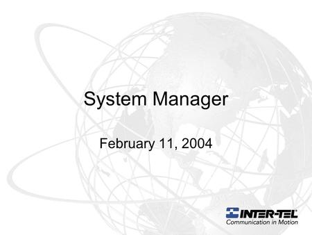 System Manager February 11, 2004. What is System Manager System Manager unites Inter-Tel's diverse product line into a family of products that can be.