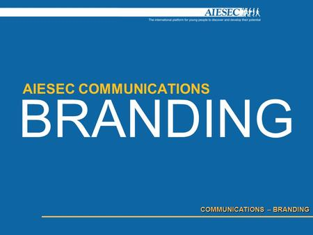 COMMUNICATIONS – BRANDING AIESEC COMMUNICATIONS BRANDING.