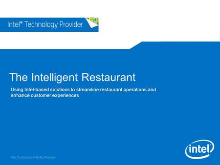 Intel Confidential — Do Not Forward The Intelligent Restaurant Using Intel-based solutions to streamline restaurant operations and enhance customer experiences.