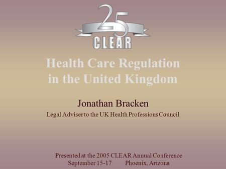 Health Care Regulation in the United Kingdom Jonathan Bracken Legal Adviser to the UK Health Professions Council Presented at the 2005 CLEAR Annual Conference.