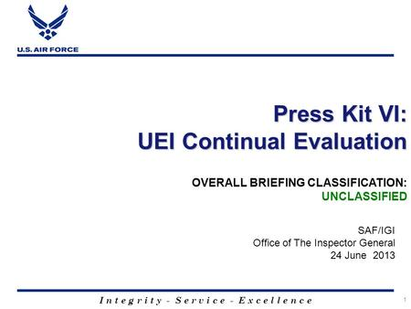 I n t e g r i t y - S e r v i c e - E x c e l l e n c e 1 Press Kit VI: UEI Continual Evaluation SAF/IGI Office of The Inspector General 24 June 2013 OVERALL.