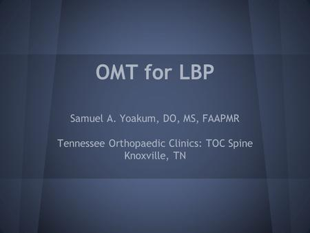 OMT for LBP Samuel A. Yoakum, DO, MS, FAAPMR Tennessee Orthopaedic Clinics: TOC Spine Knoxville, TN.