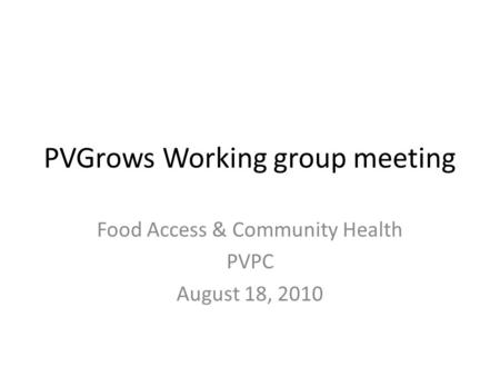 PVGrows Working group meeting Food Access & Community Health PVPC August 18, 2010.