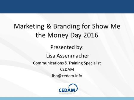 Marketing & Branding for Show Me the Money Day 2016 Presented by: Lisa Assenmacher Communications & Training Specialist CEDAM