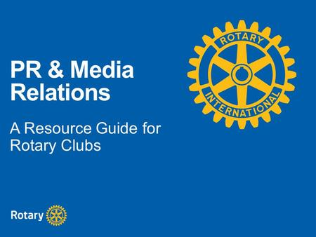PR & Media Relations A Resource Guide for Rotary Clubs.