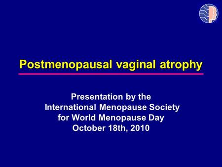 Postmenopausal vaginal atrophy Presentation by the International Menopause Society for World Menopause Day October 18th, 2010.
