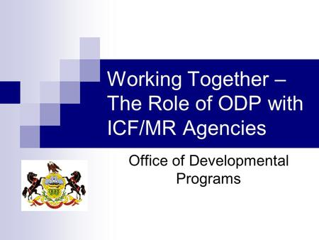 Working Together – The Role of ODP with ICF/MR Agencies Office of Developmental Programs.