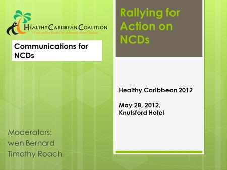 Rallying for Action on NCDs Moderators: wen Bernard Timothy Roach Healthy Caribbean 2012 May 28, 2012, Knutsford Hotel Communications for NCDs.