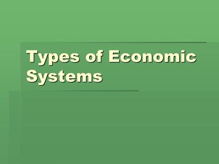 Types of Economic Systems. Capitalist  In a capitalist or free-market country, people can own their own businesses and property. People can also buy.