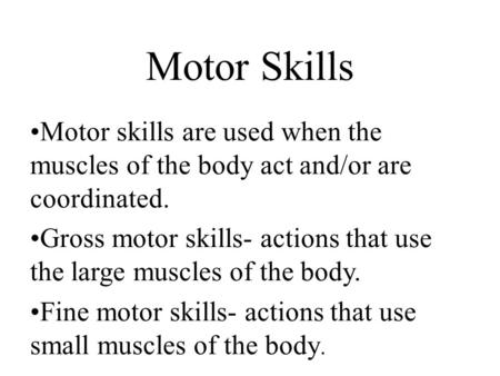 Motor Skills Motor skills are used when the muscles of the body act and/or are coordinated. Gross motor skills- actions that use the large muscles of the.