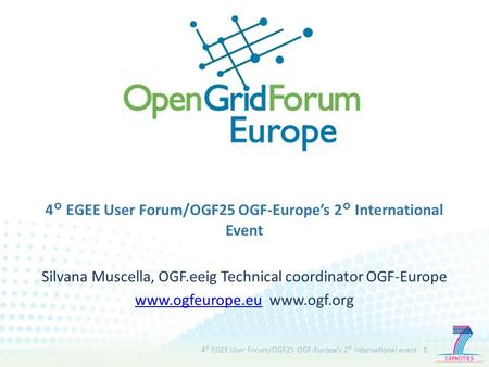 4° EGEE User Forum/OGF25 OGF-Europe's 2° International Event Silvana Muscella, OGF.eeig Technical coordinator OGF-Europe www.ogfeurope.euwww.ogfeurope.eu.
